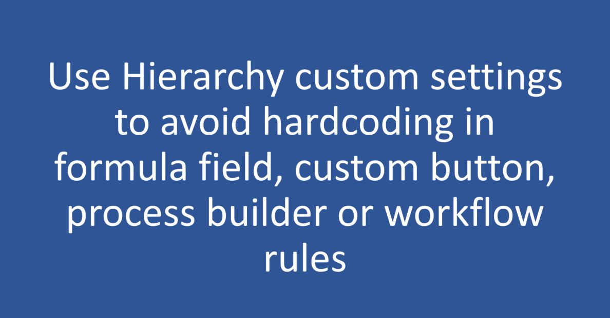 Use Hierarchy custom settings to avoid hard coding in formula field, custom button, process builder or workflow rules